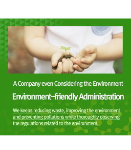 A Company even Considering the Environment. Environment-friendly Administration - We keeps reducing waste, improving the environment and preventing pollutions while thoroughly observing the regulations related to the environment.