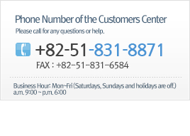 Phone Number of the Customers Center - Please call for any questions or help. / +82-51-831-8871 / FAX : +82-51-831-6584 / Business Hour : Mon~Fri (Saturdays, Sundays and holidays are off.) a.m. 9:00 ~ p.m. 6:00