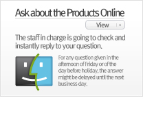 Online Inquiry : The staff in charge is going to check and instantly reply to your question. (For any question given in the afternoon of Friday or of the day before holiday, the answer might be delayed until the next business day.)