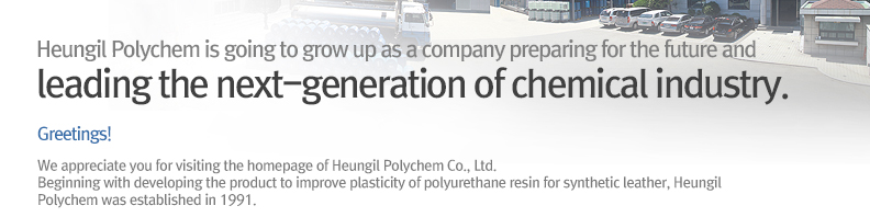 Heungil Polychem is going to grow up as a company preparing for the future and leading the next-generation of chemical industry. Greetings! We appreciate you for visiting the homepage of Heungil Polychem Co., Ltd. Beginning with developing the product to improve plasticity of polyurethane resin for synthetic leather, Heungil Polychem was established in 1991.