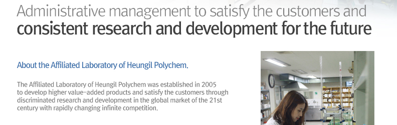 Administrative management to satisfy the customers and 					consistent research and development for the future About the / Affiliated Laboratory of Heungil Polychem.- The Affiliated Laboratory of Heungil Polychem was established in 2005 to develop higher value-added products and satisfy the customers through discriminated research and development in the global market of the 21st century with rapidly changing infinite competition.