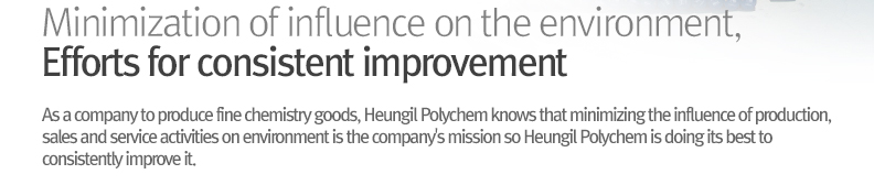 Minimization of influence on the environment, Efforts for consistent improvement - As a company to produce fine chemistry goods, Heungil Polychem knows that minimizing the influence of production, sales and service activities on environment is the company's mission so Heungil Polychem is doing its best to consistently improve it.